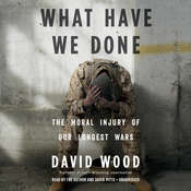 What Have We Done: The Moral Injury of Our Longest Wars, by David Wood