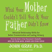 What Your Mother Couldnt Tell You and Your Father Didnt Know: Advanced Relationship Skills for Better Communication and Lasting Intimacy, by John Gray