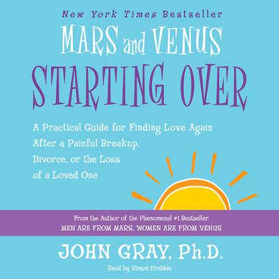 Mars and Venus Starting Over: A Practical Guide for Finding Love Again After a Painful Breakup, Divorce, or the Loss of a Loved One Audiobook, by