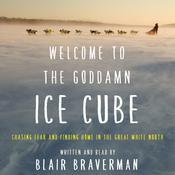 Welcome to the Goddamn Ice Cube: Chasing Fear and Finding Home in the Great White North Audiobook, by Blair Braverman