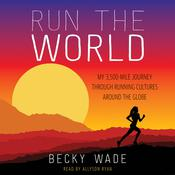 Run the World: My 3,500-Mile Journey through Running Cultures around the Globe, by Becky Wade