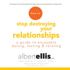 How to Stop Destroying Your Relationships: A Guide to Enjoyable Dating, Mating & Relating Audiobook, by Albert Ellis, Robert A.  Harper
