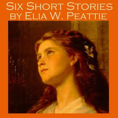 Six Short Stories by Elia W. Peattie Audiobook, by Elia W. Peattie