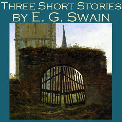 Three Short Stories by E. G. Swain Audiobook, by E. G. Swain