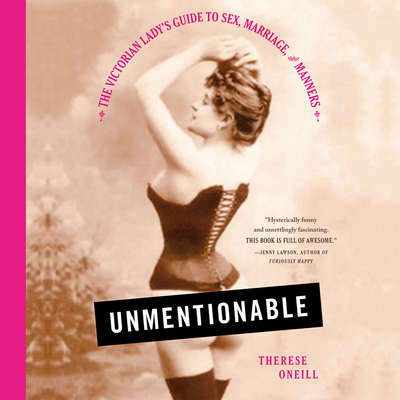 Unmentionable: The Victorian Ladys Guide to Sex, Marriage, and Manners Audiobook, by Therese Oneill
