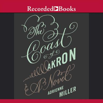 The Coast of Akron: A Novel Audiobook, by Adrienne Miller