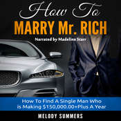 How To Marry Mr. Rich: How To Find A Single Man Who is Making $150,000.00+Plus A Year Audiobook, by Melody Summers