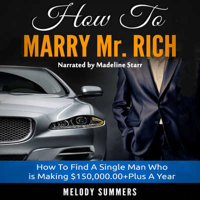 How to Marry Mr. Rich: How to Find a Single Man Who Is Making $150,000.00+ a Year Audiobook, by Melody Summers