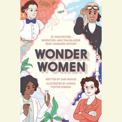 Wonder Women: 25 Innovators, Inventors, and Trailblazers Who Changed History Audiobook, by Sam Maggs