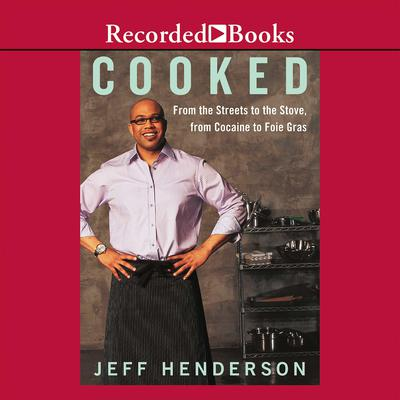 Cooked: From the Streets to the Stove, from Cocaine to Foie Gras Audiobook, by Jeff Henderson