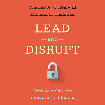 Lead and Disrupt: How to Solve the Innovators Dilemma Audiobook, by Charles A. O'Reilly