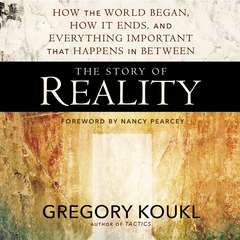 The Story of Reality: How the World Began, How It Ends, and Everything Important that Happens in Between Audiobook, by Gregory Koukl, Nancy R.  Pearcey