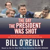 The Day the President Was Shot: The Secret Service, the FBI, a Would-Be Killer, and the Attempted Assassination of Ronald Reagan, by Bill O'Reilly, Bill O'Reilly