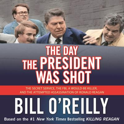 The Day the President Was Shot: The Secret Service, the FBI, a Would-Be Killer, and the Attempted Assassination of Ronald Reagan Audiobook, by Bill O'Reilly