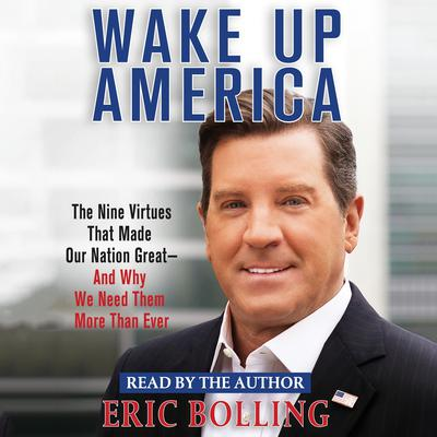 Wake Up America: The Nine Virtues That Made Our Nation Great--and Why We Need Them More Than Ever Audiobook, by Eric Bolling