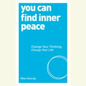 You Can Find Inner Peace: Change Your Thinking, Change Your Life Audiobook, by Mike George