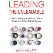 Leading the Unleadable: How to Manage Mavericks, Cynics, Divas, and Other Difficult People, by Alan Willett, Ph.D., Alan Willett