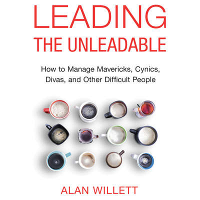 Leading the Unleadable: How to Manage Mavericks, Cynics, Divas, and Other Difficult People Audiobook, by Alan Willett, Ph.D.