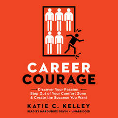 Career Courage: Discover Your Passion, Step Out of Your Comfort Zone, and Create the Success You Want Audiobook, by Katie C. Kelley