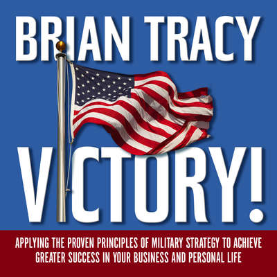 Victory!: Applying the Proven Principles of Military Strategy to Achieve Greater Success in Your Business and Personal Life Audiobook, by Brian Tracy