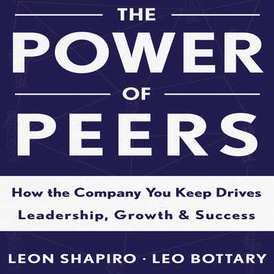 The Power of Peers: How the Company You Keep Drives Leadership, Growth, and Success Audiobook, by Leon Shapiro