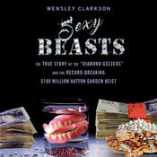 "Sexy Beasts: The True Story of the ""Diamond Geezers"" and the Record-Breaking $100 Million Hatton Garden Heist Audiobook, by Wensley Clarkson"
