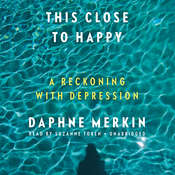 This Close to Happy: A Reckoning with Depression, by Daphne Merkin