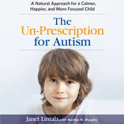 The Un-Prescription for Autism: A Natural Approach for a Calmer, Happier, and More Focused Child Audiobook, by Janet Lintala