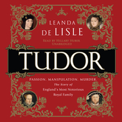 Tudor: Passion. Manipulation. Murder. The Story of Englands Most Notorious Royal Family Audiobook, by Leanda de Lisle