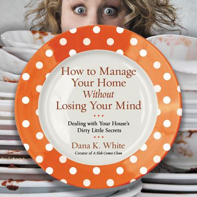 How to Manage Your Home without Losing Your Mind: Dealing with Your Houses Dirty Little Secrets Audiobook, by Dana K. White