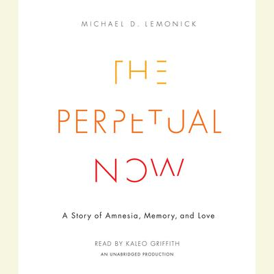 The Perpetual Now: A Story of Amnesia, Memory, and Love Audiobook, by Michael D. Lemonick