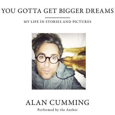You Gotta Get Bigger Dreams: My Life in Stories and Pictures Audiobook, by Alan Cumming