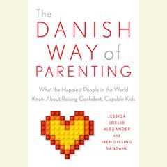 The Danish Way of Parenting: What the Happiest People in the World Know About Raising Confident, Capable Kids Audiobook, by Iben Sandahl, Jessica Joelle Alexander