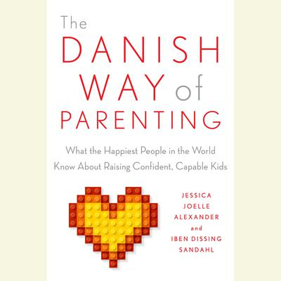 The Danish Way of Parenting: What the Happiest People in the World Know About Raising Confident, Capable Kids Audiobook, by Iben Sandahl
