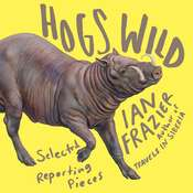 Hogs Wild: Selected Reporting Pieces Audiobook, by Ian Frazier