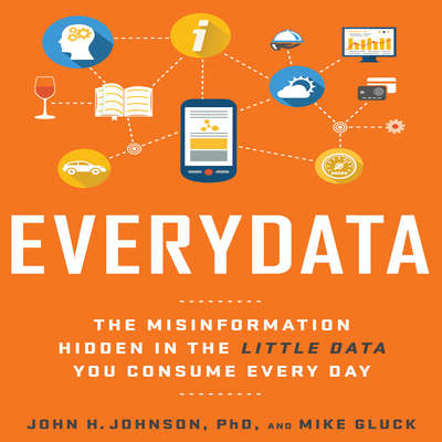 Everydata: The Misinformation Hidden in the Little Data You Consume Every Day Audiobook, by John H. Johnson