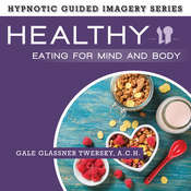 Healthy Eating for Mind and Body: The Hypnotic Guided Imagery Series Audiobook, by Gale Glassner Twersky