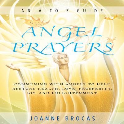 Angel Prayers: Communing With Angels to Help Restore Health, Love, Prosperity, Joy, and Enlightenment Audiobook, by Joanne Brocas