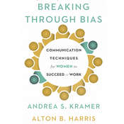Breaking through Bias: Communication Techniques for Women to Succeed at Work, by Alton B. Harris, Cynthia K. Harris, Andrea S. Kramer