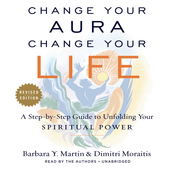 Change Your Aura, Change Your Life : A Step-by-Step Guide to Unfolding Your Spiritual Power, Revised Edition Audiobook, by Barbara Y. Martin, Dimitri Moraitis, Dimtri Moraitis