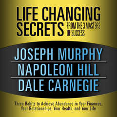 Life Changing Secrets from the 3 Masters of Success: Three Habits to Achieve Abundance in Your Finances, Your Relationships,Your Health, and Your Life Audiobook, by Napoleon Hill, Joseph Murphy, Dale Carnegie