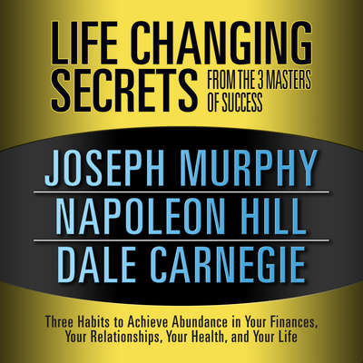 Life Changing Secrets from the 3 Masters of Success: Three Habits to Achieve Abundance in Your Finances, Your Relationships,Your Health, and Your Life Audiobook, by Napoleon Hill