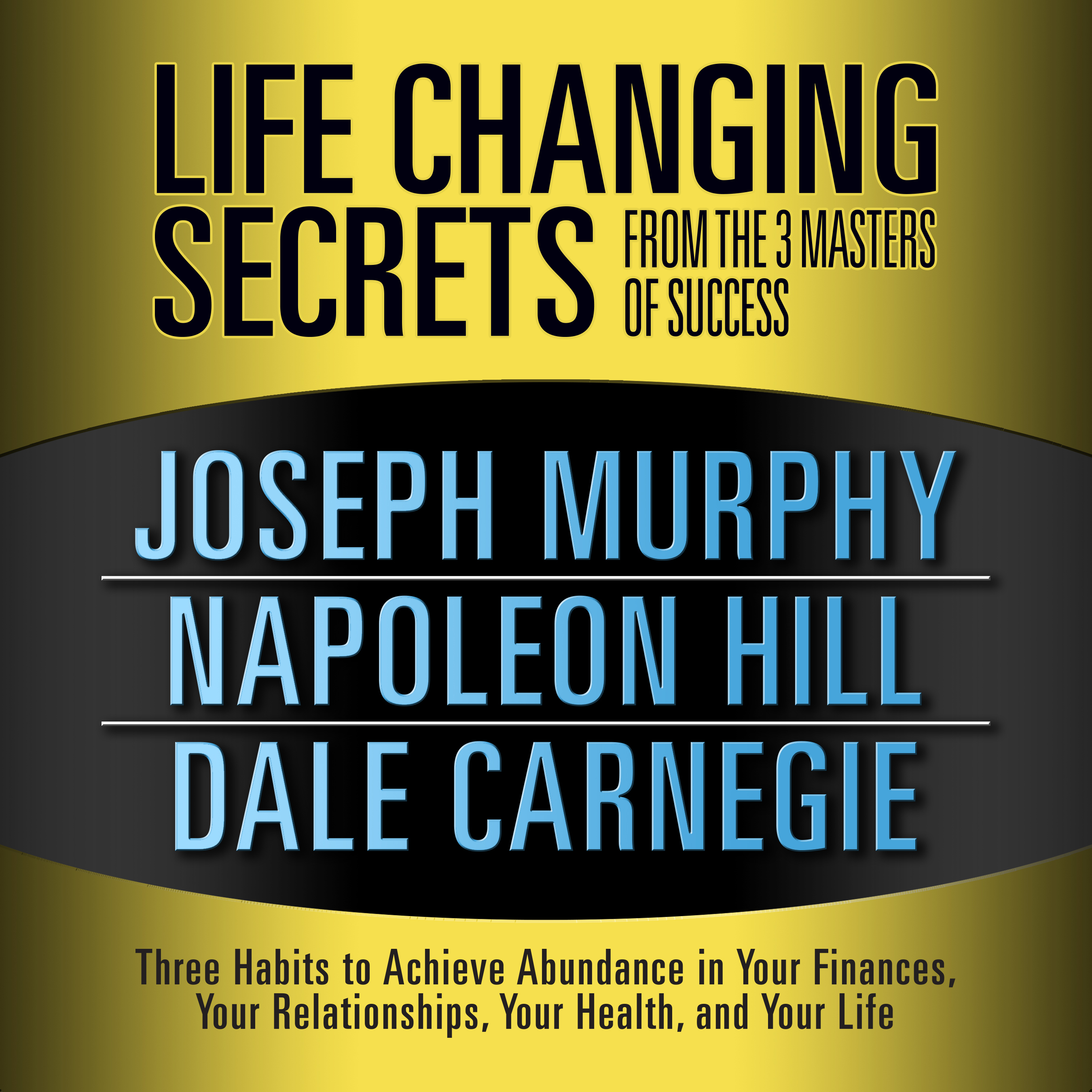 Printable Life Changing Secrets from the 3 Masters of Success: Three Habits to Achieve Abundance in Your Finances, Your Relationships,Your Health, and Your Life Audiobook Cover Art