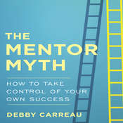 The Mentor Myth: How to Take Control of Your Own Success Audiobook, by Debby Carreau