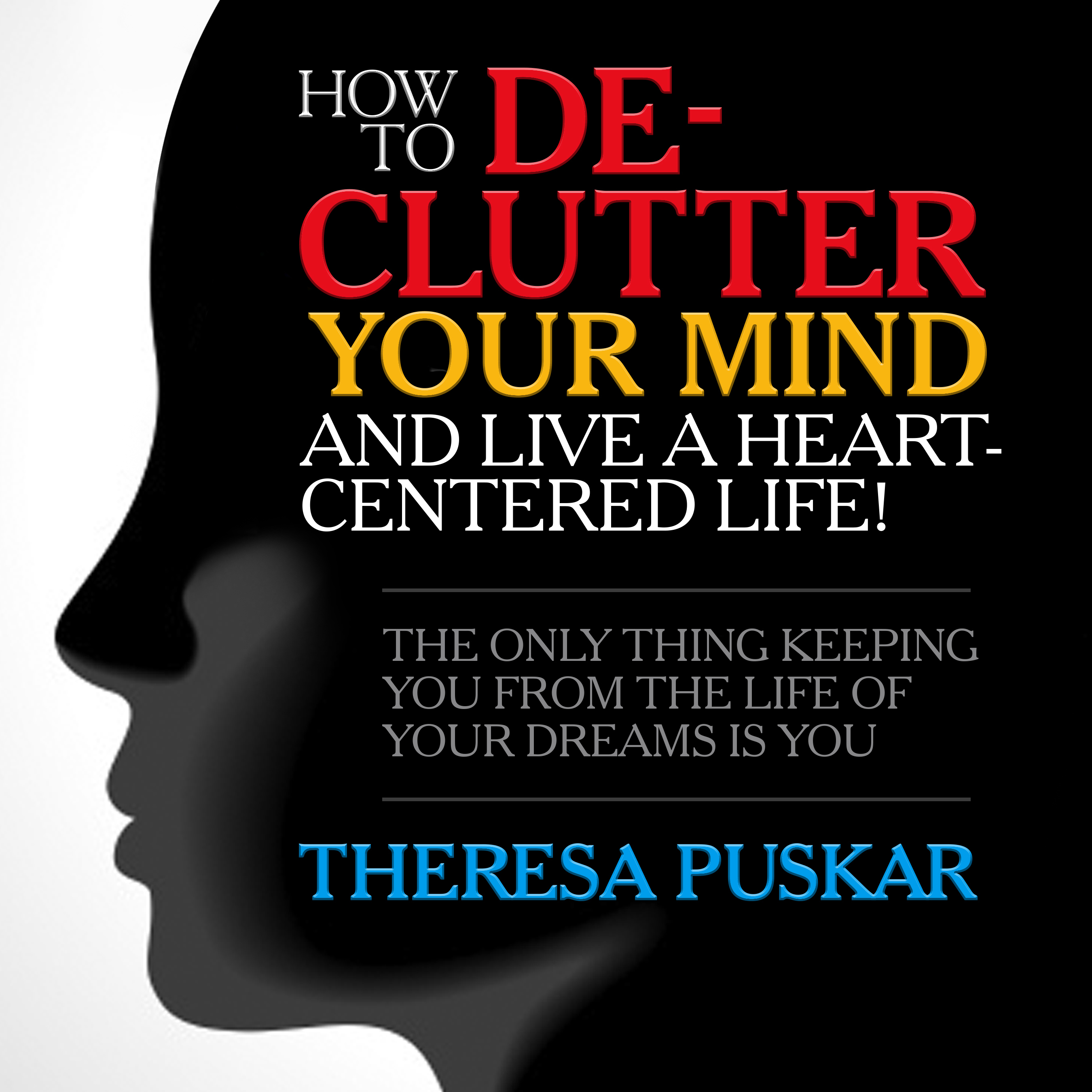 Printable How to De-Clutter Your Mind and Live a Heart-Centered Life!: The Only Thing Keeping You From the Life of Your Dreams is You Audiobook Cover Art
