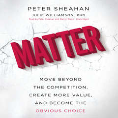 Matter: Move Beyond the Competition, Create More Value, and Become the Obvious Choice Audiobook, by Peter Sheahan, Julie Williamson