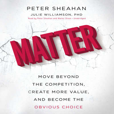 Matter: Move Beyond the Competition, Create More Value, and Become the Obvious Choice Audiobook, by Peter Sheahan