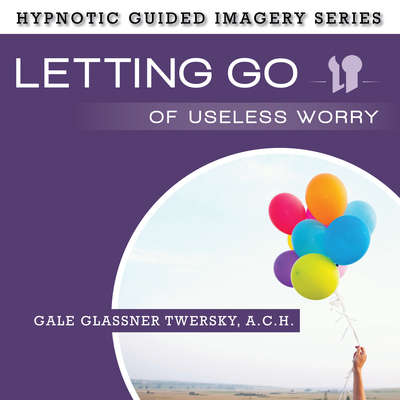 Letting Go Useless Worry: The Hypnotic Guided Imagery Series Audiobook, by
