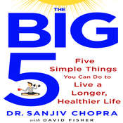 The Big Five: Five Simple Things You Can Do to Live a Longer, Healthier Life Audiobook, by Sanjiv Chopra, David Fisher