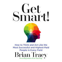 Get Smart: How to Think and Act Like the Most Successful and Highest-Paid People in Every Field Audiobook, by Brian Tracy